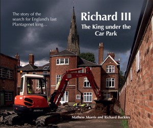 Mathew Morris & Richard Buckley: Richard III. The King under the Car Park. The story of the search for England's last Plantagenet king...